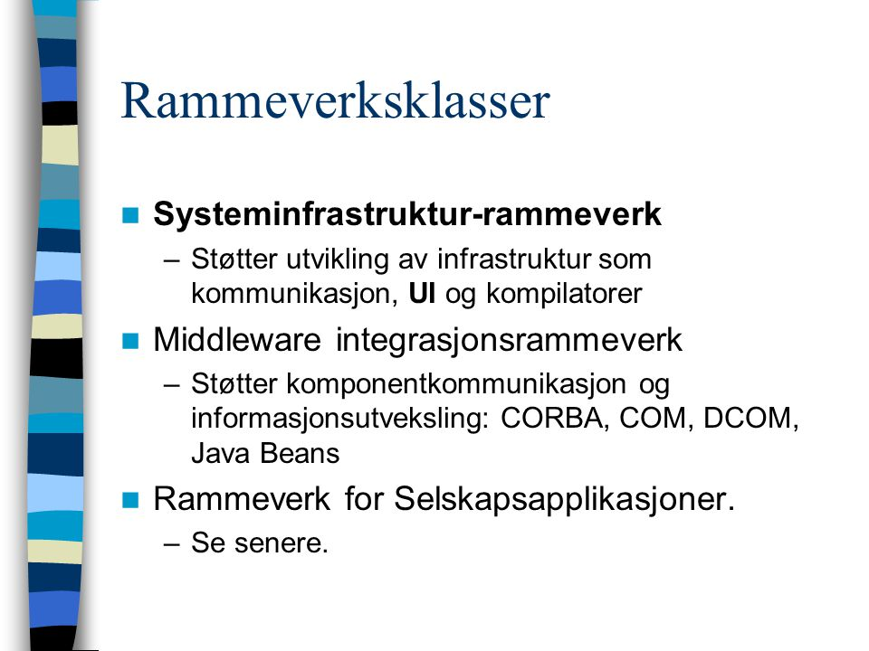 Rammeverksklasser Systeminfrastruktur-rammeverk –Støtter utvikling av infrastruktur som kommunikasjon, UI og kompilatorer Middleware integrasjonsrammeverk –Støtter komponentkommunikasjon og informasjonsutveksling: CORBA, COM, DCOM, Java Beans Rammeverk for Selskapsapplikasjoner.