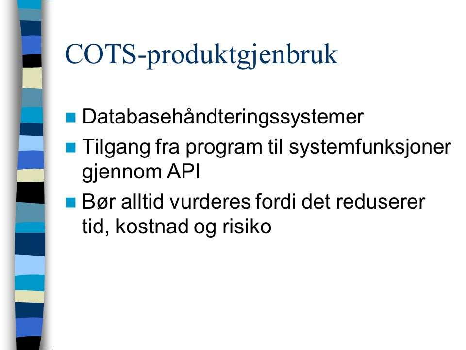 COTS-produktgjenbruk Databasehåndteringssystemer Tilgang fra program til systemfunksjoner gjennom API Bør alltid vurderes fordi det reduserer tid, kos