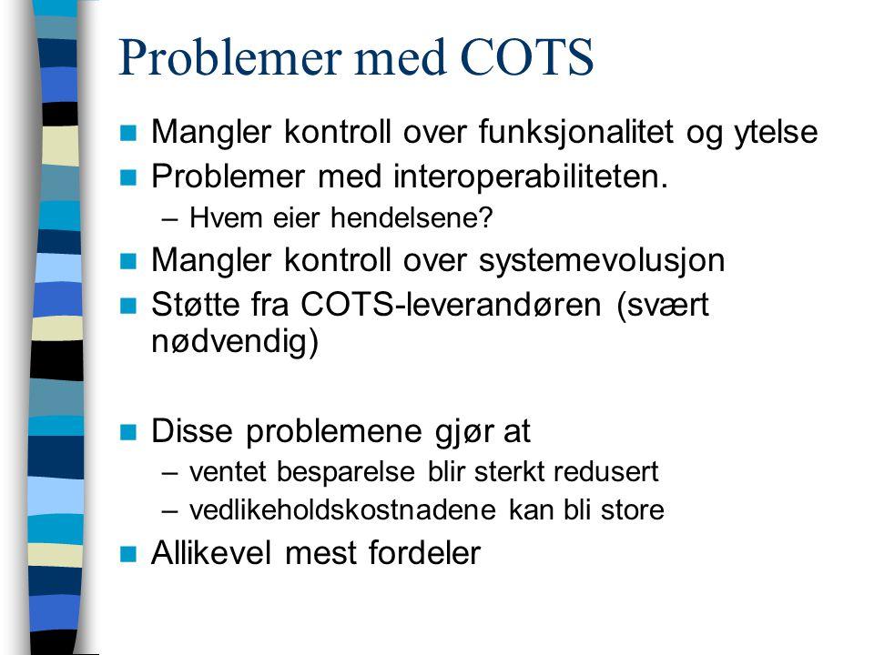 Problemer med COTS Mangler kontroll over funksjonalitet og ytelse Problemer med interoperabiliteten. –Hvem eier hendelsene? Mangler kontroll over syst