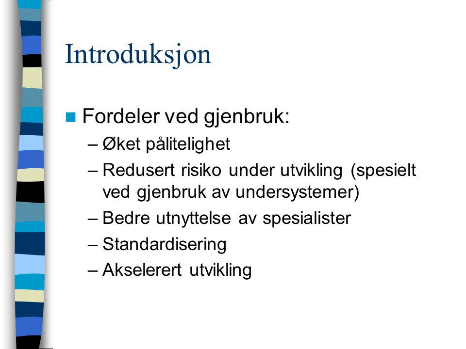 Introduksjon Fordeler ved gjenbruk: –Øket pålitelighet –Redusert risiko under utvikling (spesielt ved gjenbruk av undersystemer) –Bedre utnyttelse av