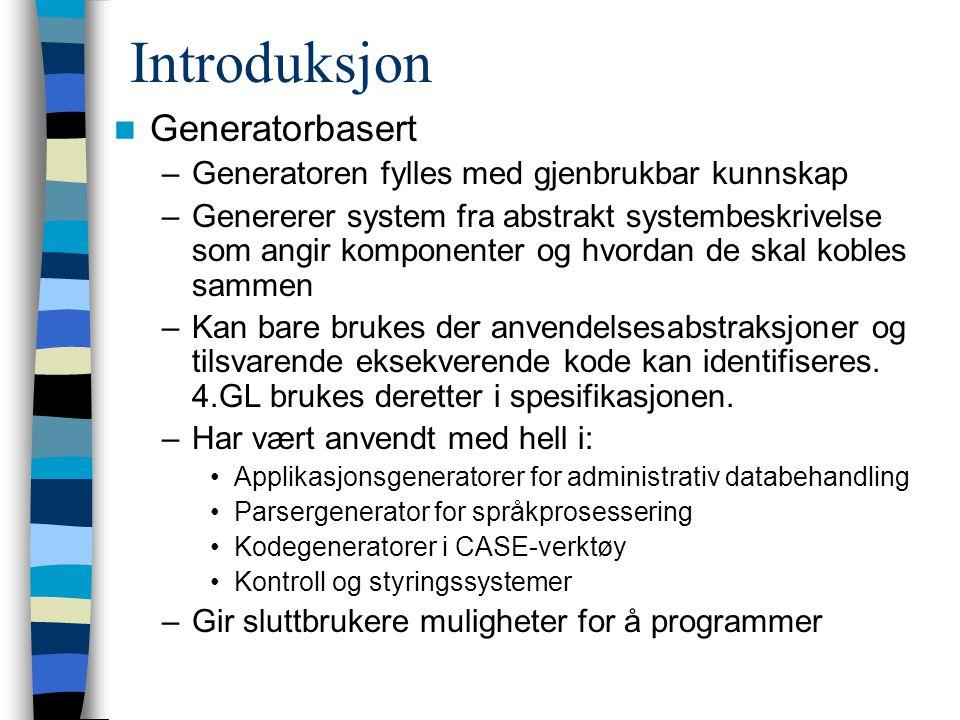 Introduksjon Generatorbasert –Generatoren fylles med gjenbrukbar kunnskap –Genererer system fra abstrakt systembeskrivelse som angir komponenter og hv