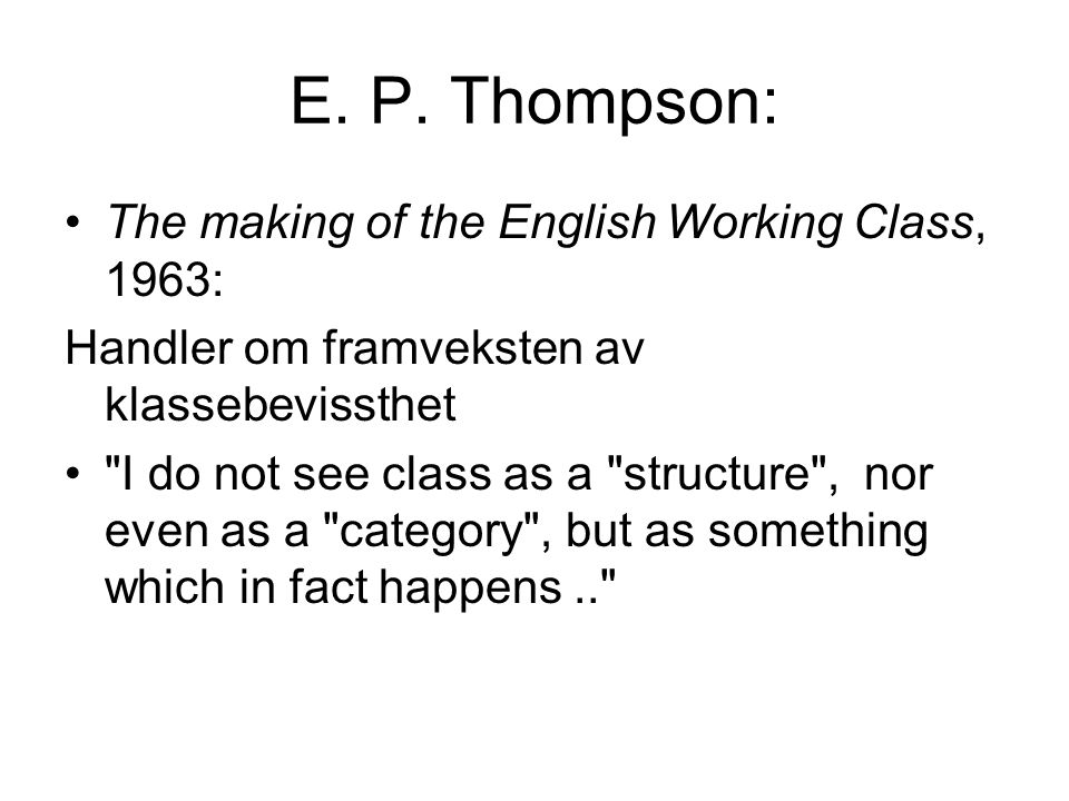 E. P. Thompson: The making of the English Working Class, 1963: Handler om framveksten av klassebevissthet