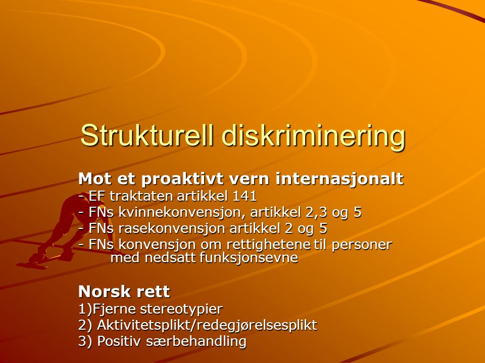 Strukturell diskriminering Mot et proaktivt vern internasjonalt - EF traktaten artikkel 141 - FNs kvinnekonvensjon, artikkel 2,3 og 5 - FNs rasekonvensjon artikkel 2 og 5 - FNs konvensjon om rettighetene til personer med nedsatt funksjonsevne Norsk rett 1)Fjerne stereotypier 2) Aktivitetsplikt/redegjørelsesplikt 3) Positiv særbehandling