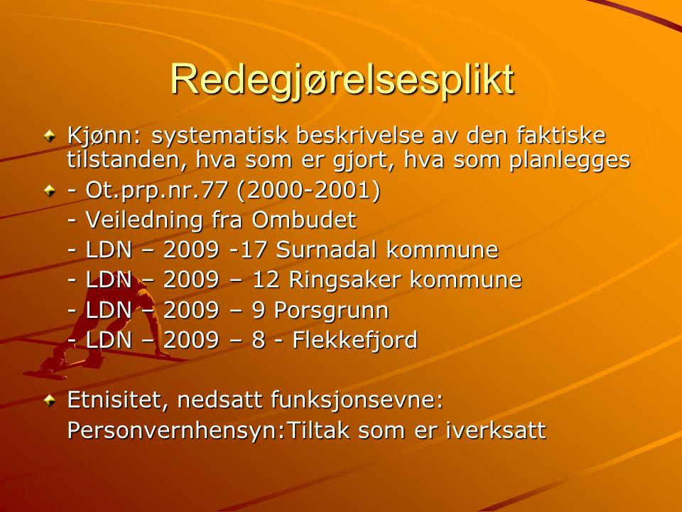 Redegjørelsesplikt Kjønn: systematisk beskrivelse av den faktiske tilstanden, hva som er gjort, hva som planlegges - Ot.prp.nr.77 (2000-2001) - Veiledning fra Ombudet - LDN – 2009 -17 Surnadal kommune - LDN – 2009 – 12 Ringsaker kommune - LDN – 2009 – 9 Porsgrunn - LDN – 2009 – 8 - Flekkefjord Etnisitet, nedsatt funksjonsevne: Personvernhensyn:Tiltak som er iverksatt