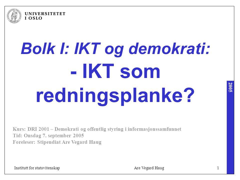 2005 Are Vegard Haug1Institutt for statsvitenskap Bolk I: IKT og demokrati: - IKT som redningsplanke? Kurs: DRI 2001 – Demokrati og offentlig styring