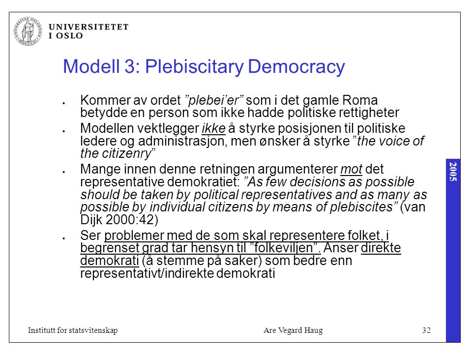 2005 Are Vegard Haug32Institutt for statsvitenskap Modell 3: Plebiscitary Democracy Kommer av ordet plebei'er som i det gamle Roma betydde en person som ikke hadde politiske rettigheter Modellen vektlegger ikke å styrke posisjonen til politiske ledere og administrasjon, men ønsker å styrke the voice of the citizenry Mange innen denne retningen argumenterer mot det representative demokratiet: As few decisions as possible should be taken by political representatives and as many as possible by individual citizens by means of plebiscites (van Dijk 2000:42) Ser problemer med de som skal representere folket, i begrenset grad tar hensyn til folkeviljen .