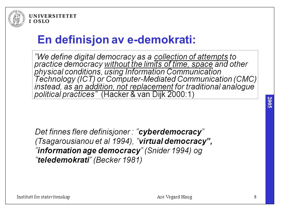 2005 Are Vegard Haug8Institutt for statsvitenskap En definisjon av e-demokrati: We define digital democracy as a collection of attempts to practice democracy without the limits of time, space and other physical conditions, using Information Communication Technology (ICT) or Computer-Mediated Communication (CMC) instead, as an addition, not replacement for traditional analogue political practices (Hacker & van Dijk 2000:1) Det finnes flere definisjoner : cyberdemocracy (Tsagarousianou et al 1994), virtual democracy , information age democracy (Snider 1994) og teledemokrati (Becker 1981)