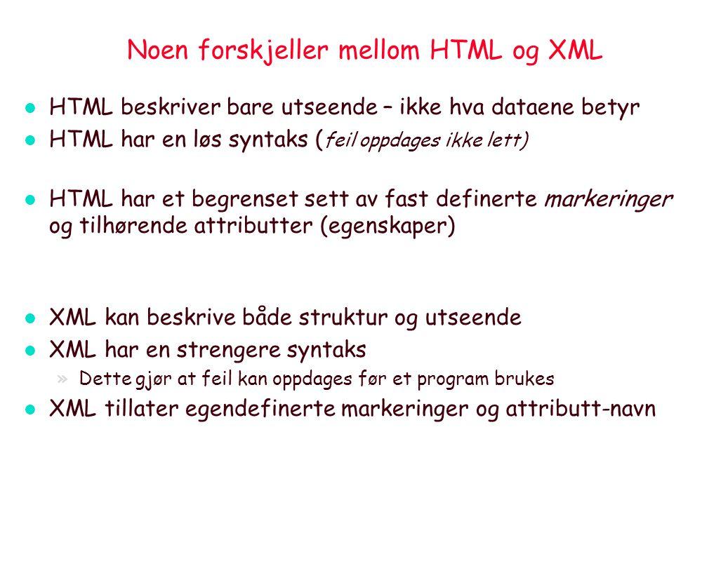 Noen forskjeller mellom HTML og XML l HTML beskriver bare utseende – ikke hva dataene betyr l HTML har en løs syntaks ( feil oppdages ikke lett) l HTML har et begrenset sett av fast definerte markeringer og tilhørende attributter (egenskaper) l XML kan beskrive både struktur og utseende l XML har en strengere syntaks »Dette gjør at feil kan oppdages før et program brukes l XML tillater egendefinerte markeringer og attributt-navn