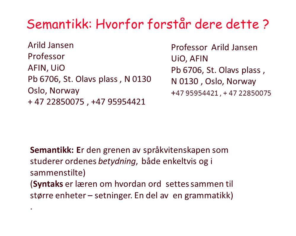 Semantikk: Hvorfor forstår dere dette ? Arild Jansen Professor AFIN, UiO Pb 6706, St. Olavs plass, N 0130 Oslo, Norway + 47 22850075, +47 95954421 Pro
