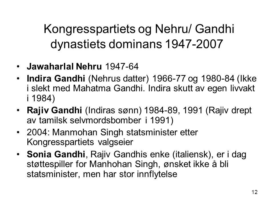 12 Kongresspartiets og Nehru/ Gandhi dynastiets dominans 1947-2007 Jawaharlal Nehru 1947-64 Indira Gandhi (Nehrus datter) 1966-77 og 1980-84 (Ikke i slekt med Mahatma Gandhi.