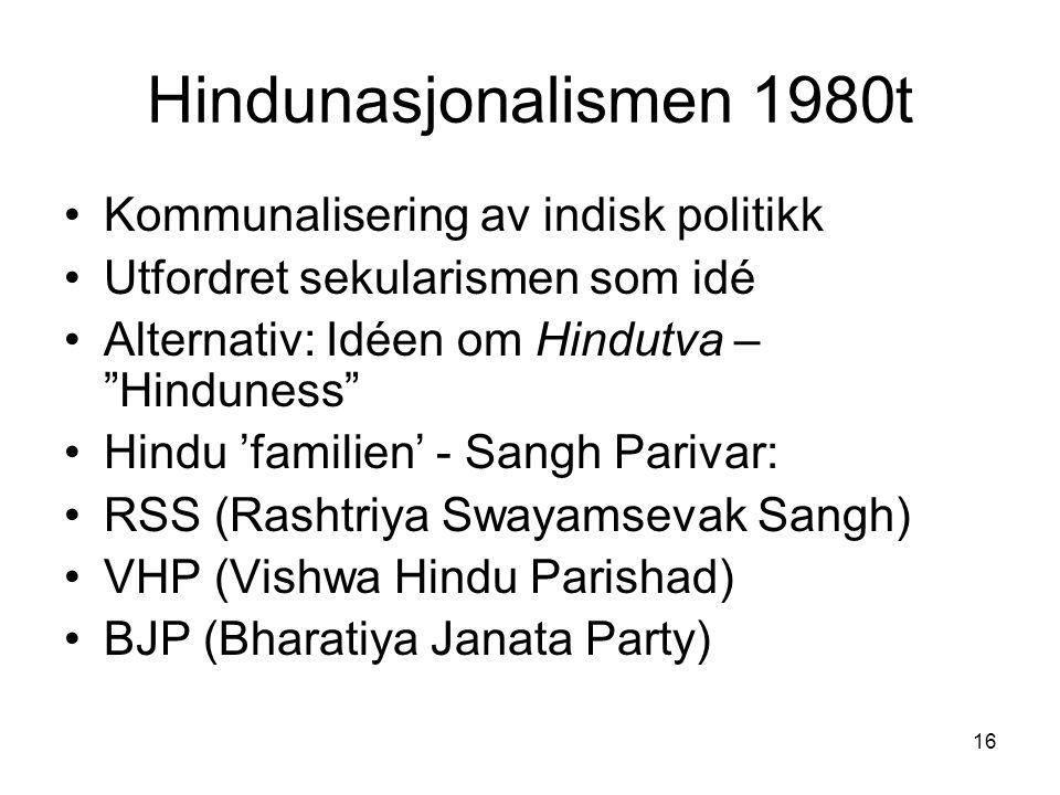 16 Hindunasjonalismen 1980t Kommunalisering av indisk politikk Utfordret sekularismen som idé Alternativ: Idéen om Hindutva – Hinduness Hindu 'familien' - Sangh Parivar: RSS (Rashtriya Swayamsevak Sangh) VHP (Vishwa Hindu Parishad) BJP (Bharatiya Janata Party)