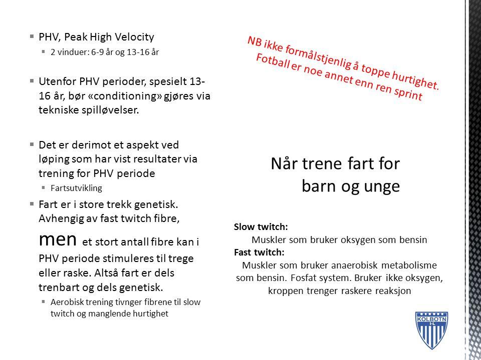  PHV, Peak High Velocity  2 vinduer: 6-9 år og 13-16 år  Utenfor PHV perioder, spesielt 13- 16 år, bør «conditioning» gjøres via tekniske spilløvel