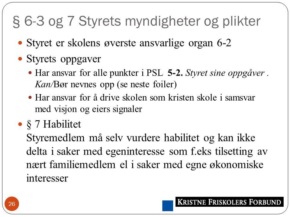 § 6-3 og 7 Styrets myndigheter og plikter 26 Styret er skolens øverste ansvarlige organ 6-2 Styrets oppgaver Har ansvar for alle punkter i PSL 5-2.