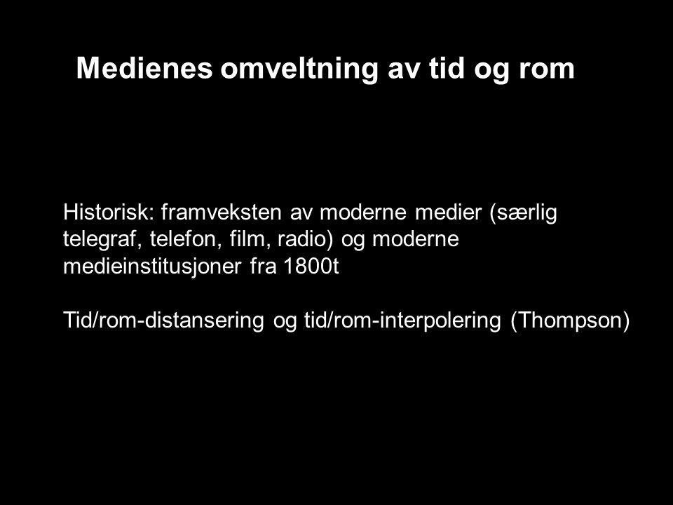 Medienes omveltning av tid og rom Historisk: framveksten av moderne medier (særlig telegraf, telefon, film, radio) og moderne medieinstitusjoner fra 1800t Tid/rom-distansering og tid/rom-interpolering (Thompson)