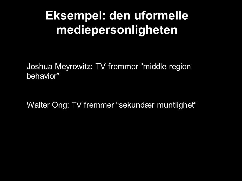Eksempel: den uformelle mediepersonligheten Joshua Meyrowitz: TV fremmer middle region behavior Walter Ong: TV fremmer sekundær muntlighet