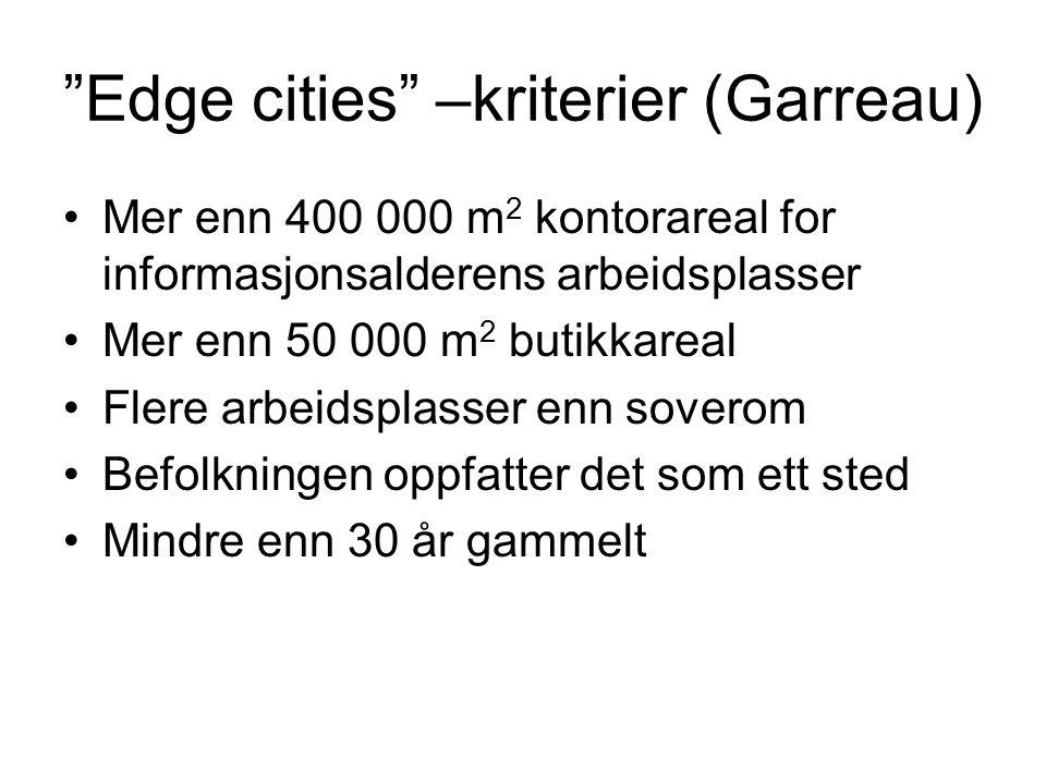 Edge cities –kriterier (Garreau) Mer enn 400 000 m 2 kontorareal for informasjonsalderens arbeidsplasser Mer enn 50 000 m 2 butikkareal Flere arbeidsplasser enn soverom Befolkningen oppfatter det som ett sted Mindre enn 30 år gammelt