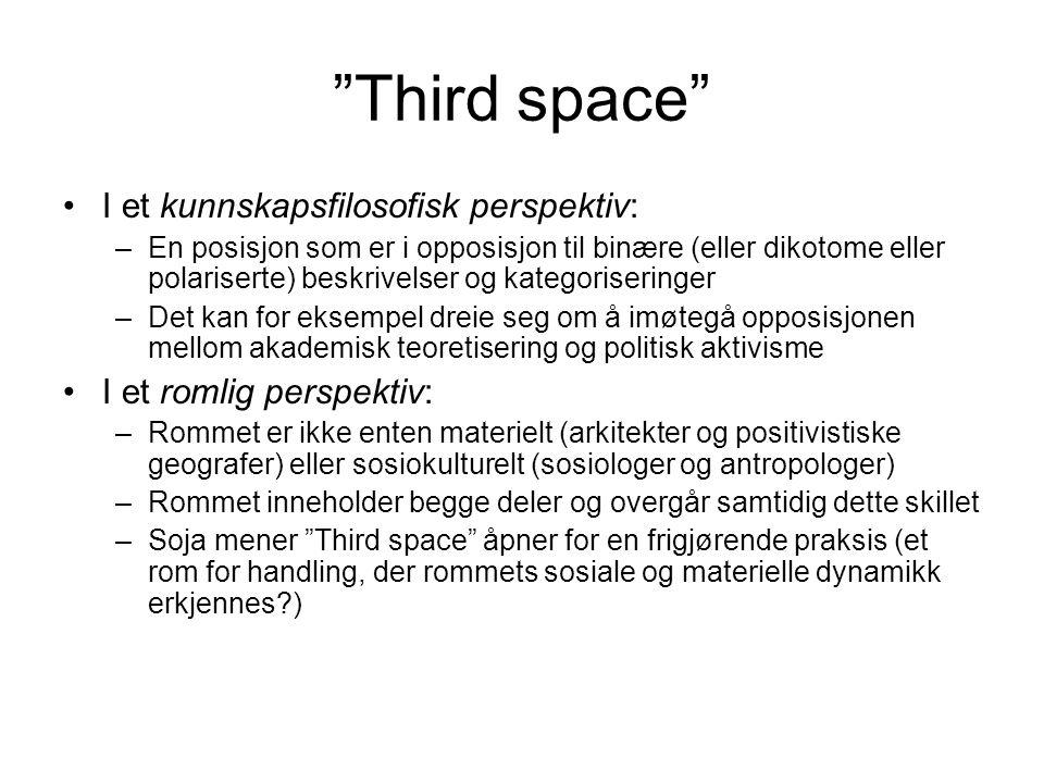 Third space I et kunnskapsfilosofisk perspektiv: –En posisjon som er i opposisjon til binære (eller dikotome eller polariserte) beskrivelser og kategoriseringer –Det kan for eksempel dreie seg om å imøtegå opposisjonen mellom akademisk teoretisering og politisk aktivisme I et romlig perspektiv: –Rommet er ikke enten materielt (arkitekter og positivistiske geografer) eller sosiokulturelt (sosiologer og antropologer) –Rommet inneholder begge deler og overgår samtidig dette skillet –Soja mener Third space åpner for en frigjørende praksis (et rom for handling, der rommets sosiale og materielle dynamikk erkjennes )
