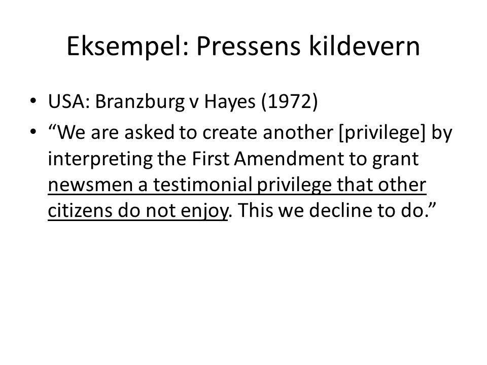 """Eksempel: Pressens kildevern USA: Branzburg v Hayes (1972) """"We are asked to create another [privilege] by interpreting the First Amendment to grant ne"""