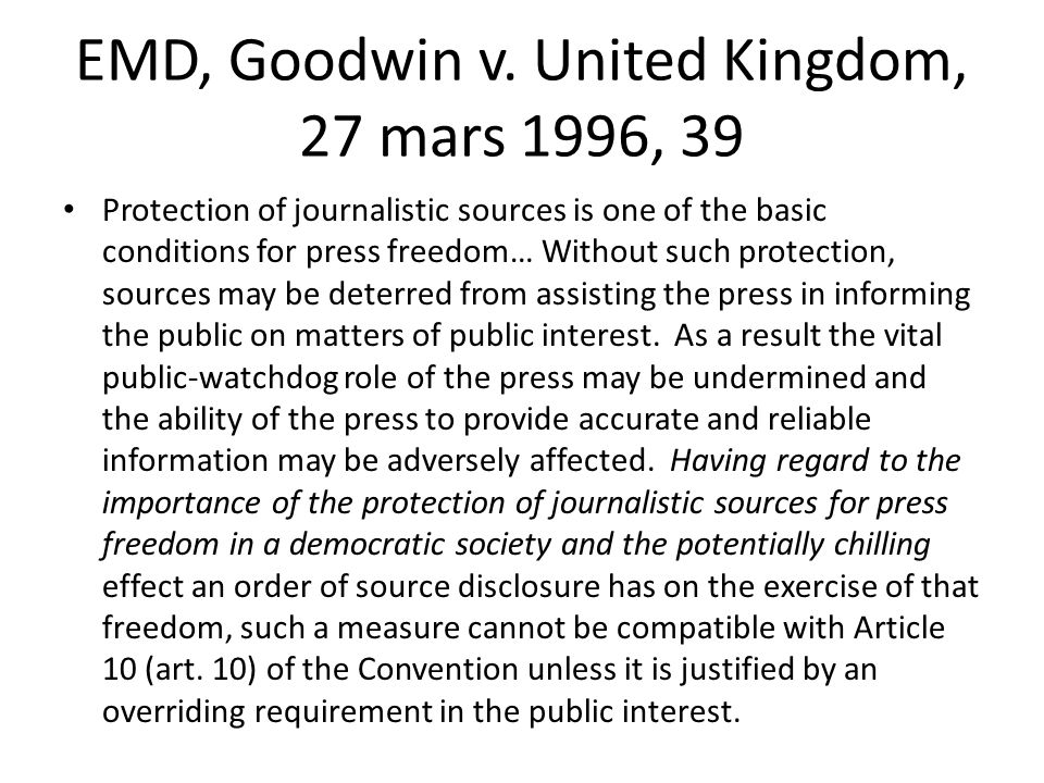 EMD, Goodwin v. United Kingdom, 27 mars 1996, 39 Protection of journalistic sources is one of the basic conditions for press freedom… Without such pro