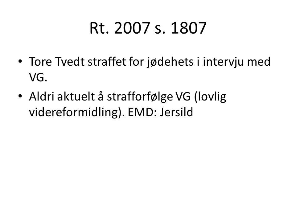 Rt. 2007 s. 1807 Tore Tvedt straffet for jødehets i intervju med VG. Aldri aktuelt å strafforfølge VG (lovlig videreformidling). EMD: Jersild