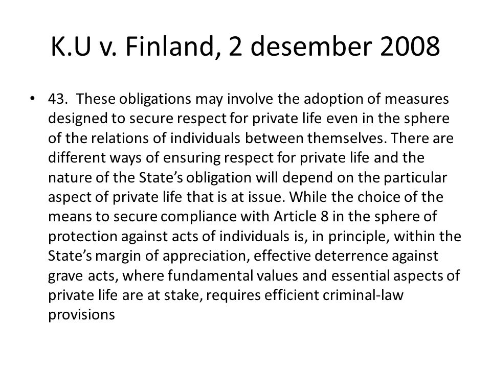K.U v. Finland, 2 desember 2008 43. These obligations may involve the adoption of measures designed to secure respect for private life even in the sph