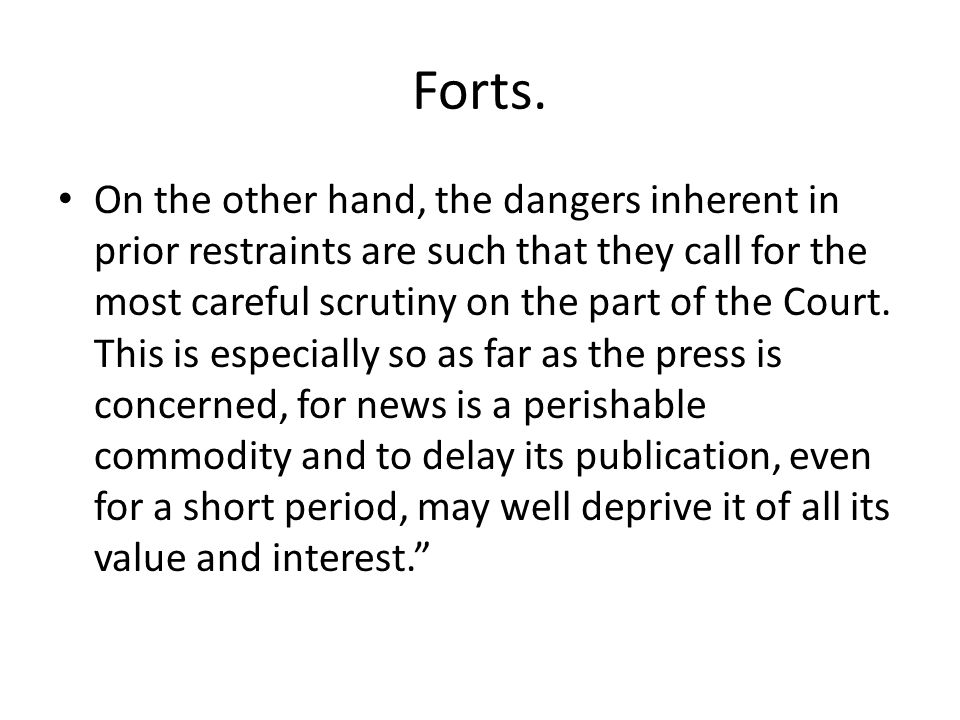 Forts. On the other hand, the dangers inherent in prior restraints are such that they call for the most careful scrutiny on the part of the Court. Thi