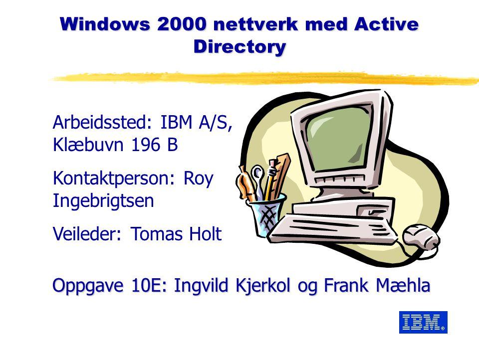 Windows 2000 nettverk med Active Directory Oppgave 10E: Ingvild Kjerkol og Frank Mæhla Arbeidssted: IBM A/S, Klæbuvn 196 B Kontaktperson: Roy Ingebrigtsen Veileder: Tomas Holt