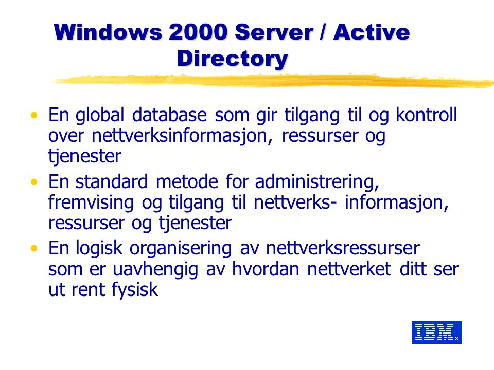 Windows 2000 Server / Active Directory En global database som gir tilgang til og kontroll over nettverksinformasjon, ressurser og tjenester En standar