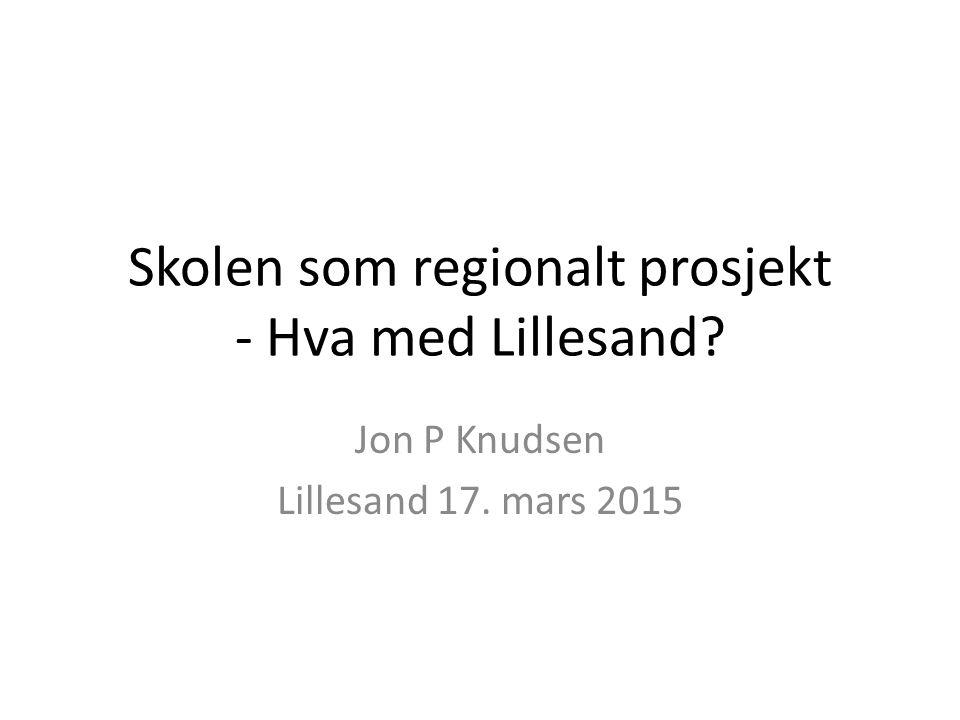 Skolen som regionalt prosjekt - Hva med Lillesand? Jon P Knudsen Lillesand 17. mars 2015