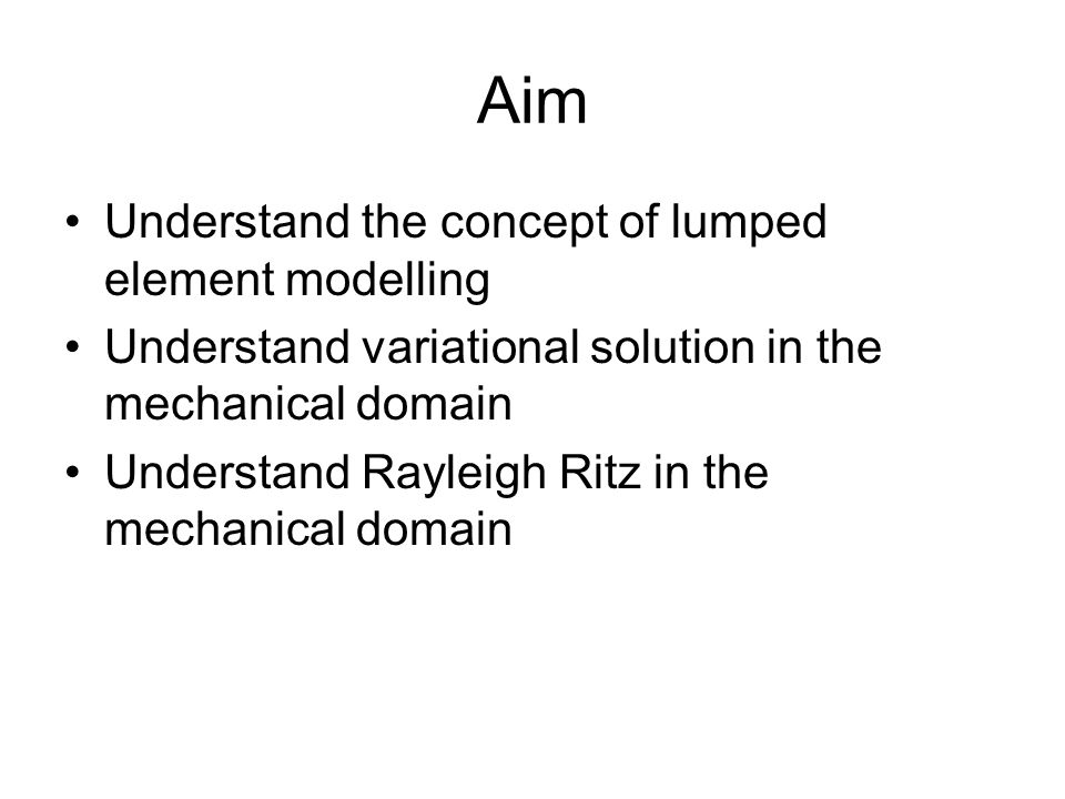 Aim Understand the concept of lumped element modelling Understand variational solution in the mechanical domain Understand Rayleigh Ritz in the mechanical domain