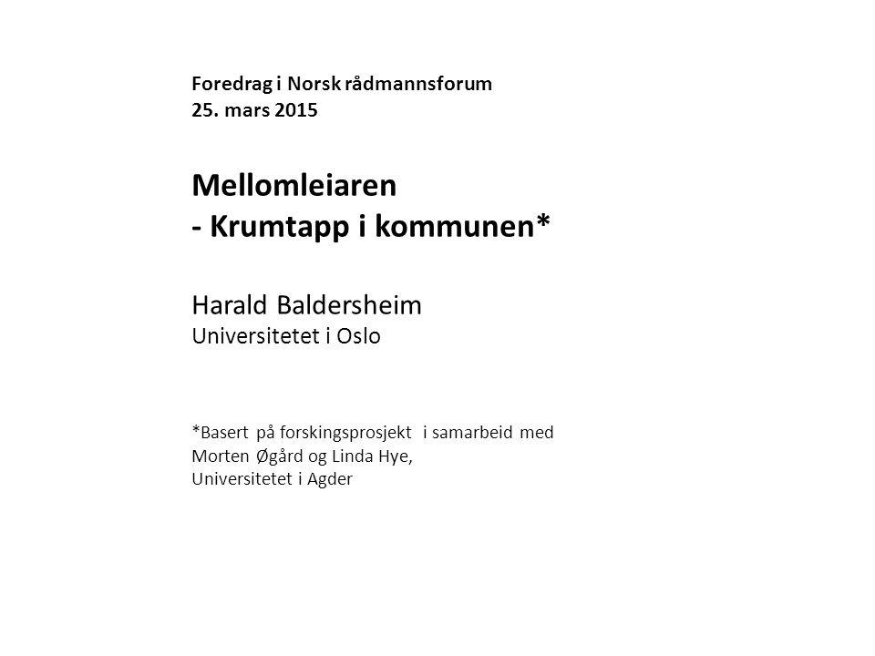 Foredrag i Norsk rådmannsforum 25. mars 2015 Mellomleiaren - Krumtapp i kommunen* Harald Baldersheim Universitetet i Oslo *Basert på forskingsprosjekt