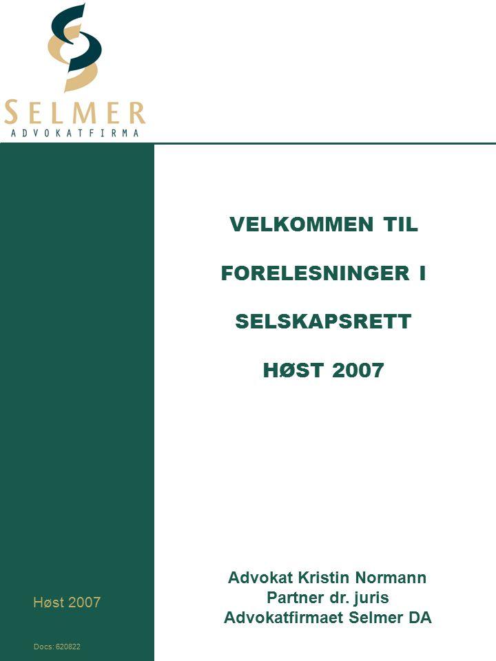 VELKOMMEN TIL FORELESNINGER I SELSKAPSRETT HØST 2007 Høst 2007 Advokat Kristin Normann Partner dr. juris Advokatfirmaet Selmer DA Docs: 620822