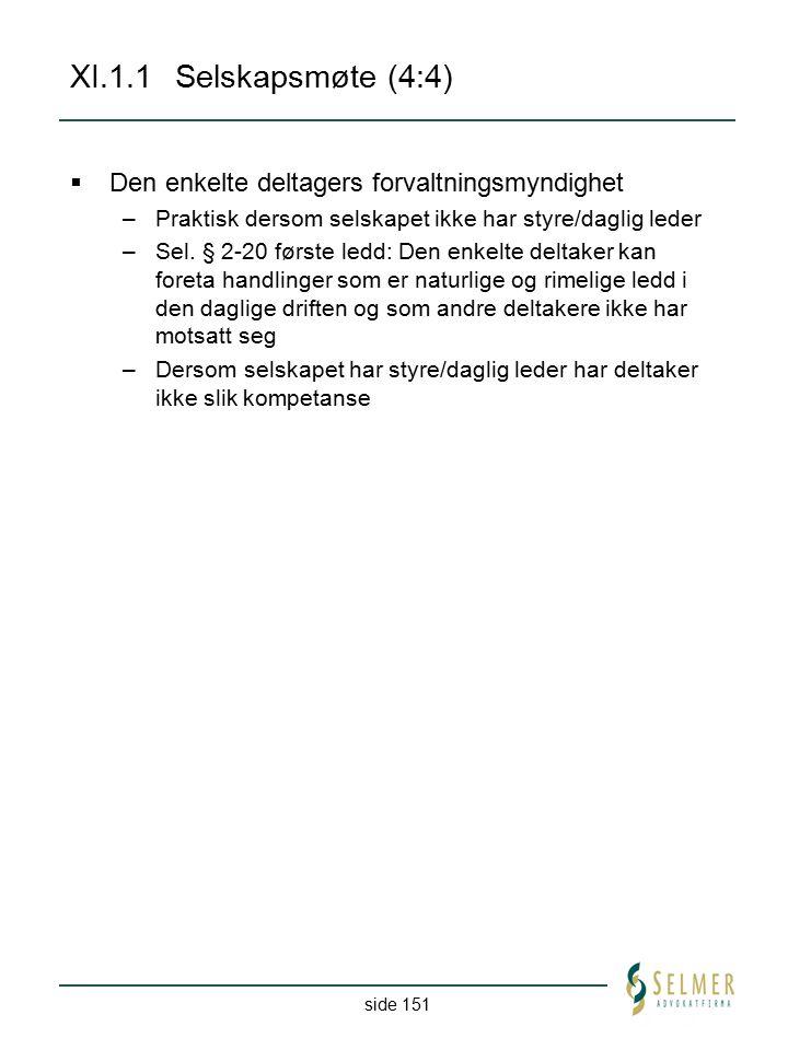 side 151 XI.1.1Selskapsmøte (4:4)  Den enkelte deltagers forvaltningsmyndighet –Praktisk dersom selskapet ikke har styre/daglig leder –Sel. § 2-20 fø