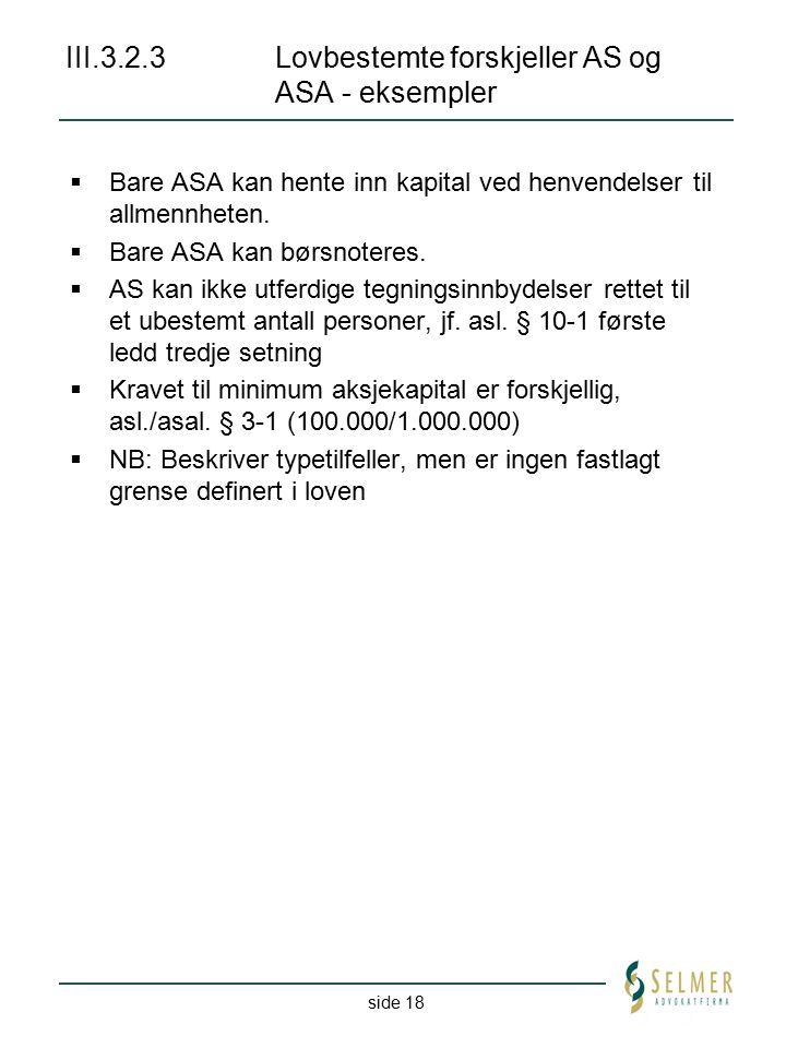 side 18 III.3.2.3 Lovbestemte forskjeller AS og ASA - eksempler  Bare ASA kan hente inn kapital ved henvendelser til allmennheten.  Bare ASA kan bør