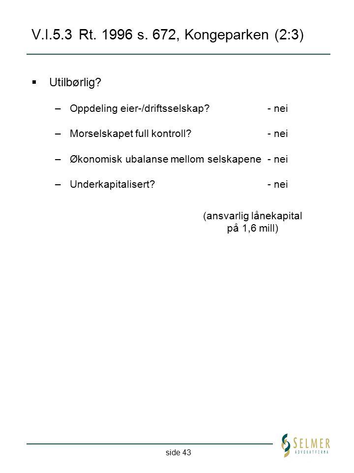 side 43 V.I.5.3Rt. 1996 s. 672, Kongeparken (2:3) (ansvarlig lånekapital på 1,6 mill)  Utilbørlig? –Oppdeling eier-/driftsselskap?- nei –Morselskapet