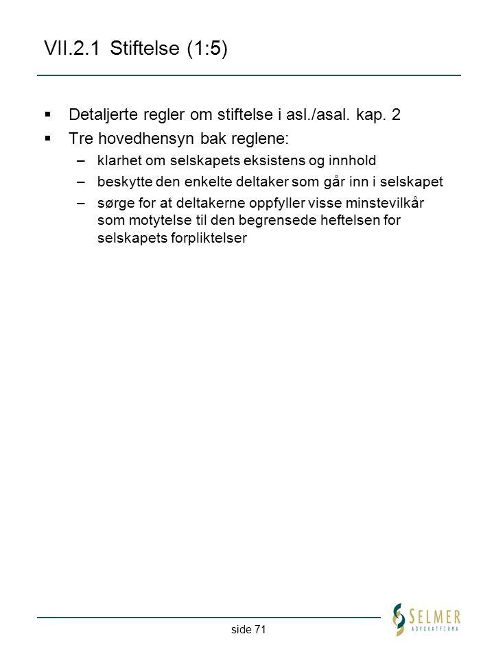 side 71 VII.2.1Stiftelse (1:5)  Detaljerte regler om stiftelse i asl./asal. kap. 2  Tre hovedhensyn bak reglene: –klarhet om selskapets eksistens og