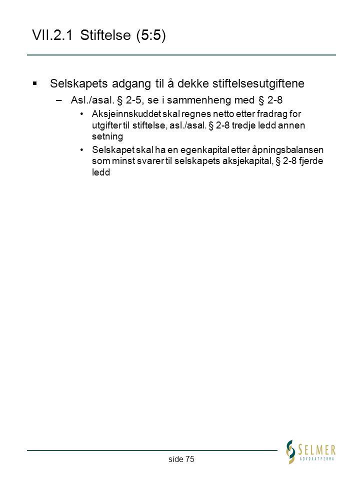 side 75 VII.2.1 Stiftelse (5:5)  Selskapets adgang til å dekke stiftelsesutgiftene –Asl./asal. § 2-5, se i sammenheng med § 2-8 Aksjeinnskuddet skal