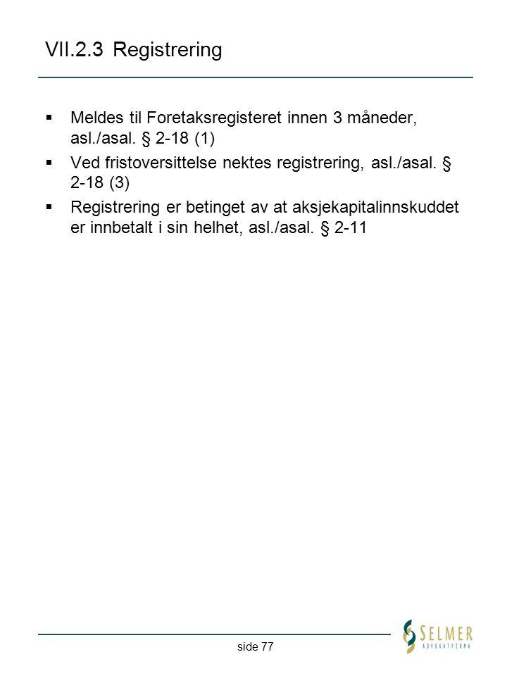 side 77 VII.2.3Registrering  Meldes til Foretaksregisteret innen 3 måneder, asl./asal. § 2-18 (1)  Ved fristoversittelse nektes registrering, asl./a