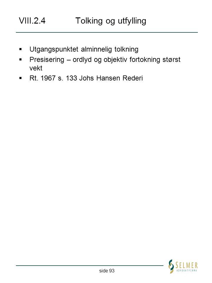 side 93 VIII.2.4Tolking og utfylling  Utgangspunktet alminnelig tolkning  Presisering – ordlyd og objektiv fortokning størst vekt  Rt. 1967 s. 133