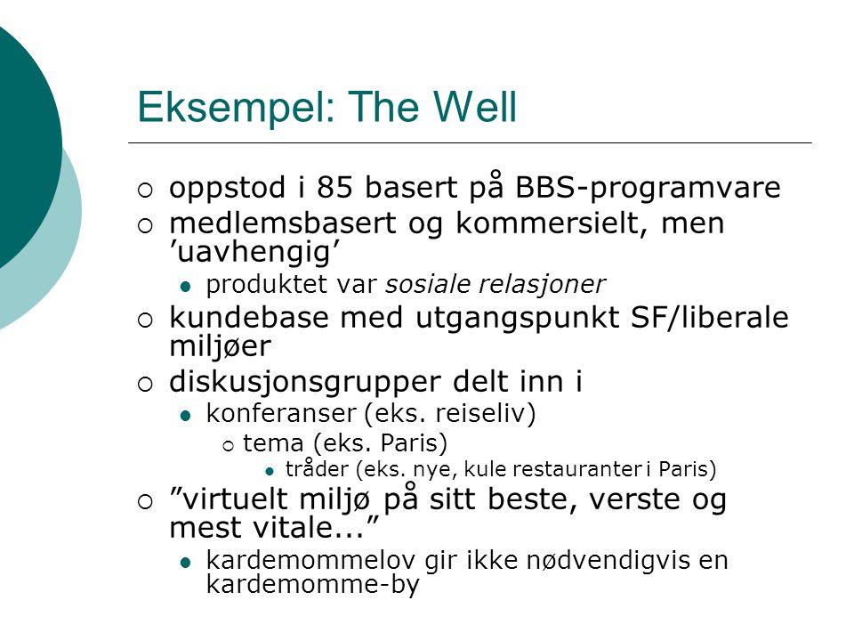 Eksempel: The Well  oppstod i 85 basert på BBS-programvare  medlemsbasert og kommersielt, men 'uavhengig' produktet var sosiale relasjoner  kundebase med utgangspunkt SF/liberale miljøer  diskusjonsgrupper delt inn i konferanser (eks.