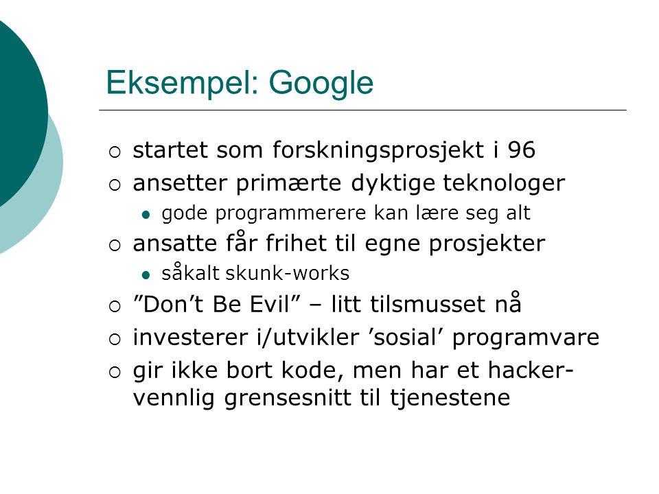 Eksempel: Google  startet som forskningsprosjekt i 96  ansetter primærte dyktige teknologer gode programmerere kan lære seg alt  ansatte får frihet til egne prosjekter såkalt skunk-works  Don't Be Evil – litt tilsmusset nå  investerer i/utvikler 'sosial' programvare  gir ikke bort kode, men har et hacker- vennlig grensesnitt til tjenestene