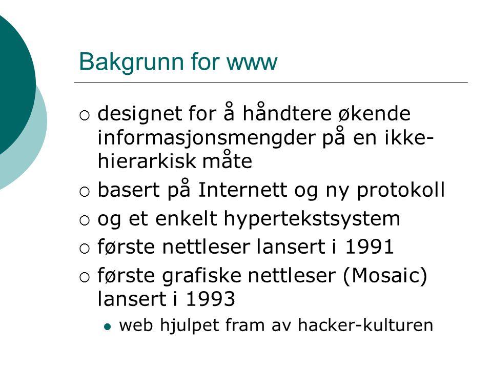 Bakgrunn for www  designet for å håndtere økende informasjonsmengder på en ikke- hierarkisk måte  basert på Internett og ny protokoll  og et enkelt hypertekstsystem  første nettleser lansert i 1991  første grafiske nettleser (Mosaic) lansert i 1993 web hjulpet fram av hacker-kulturen