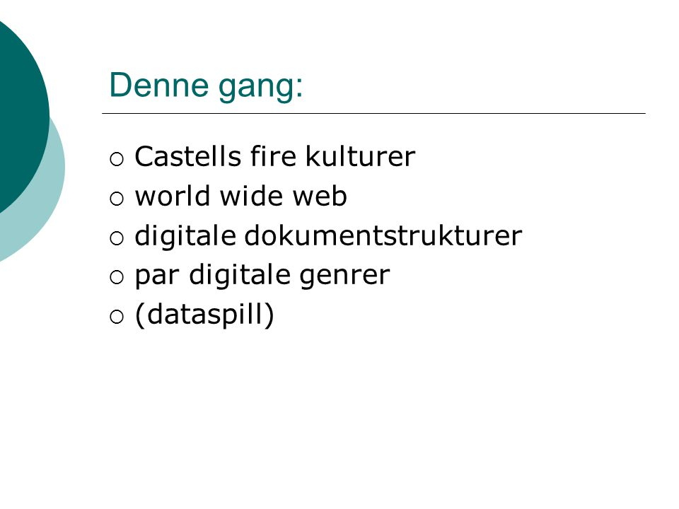 Denne gang:  Castells fire kulturer  world wide web  digitale dokumentstrukturer  par digitale genrer  (dataspill)