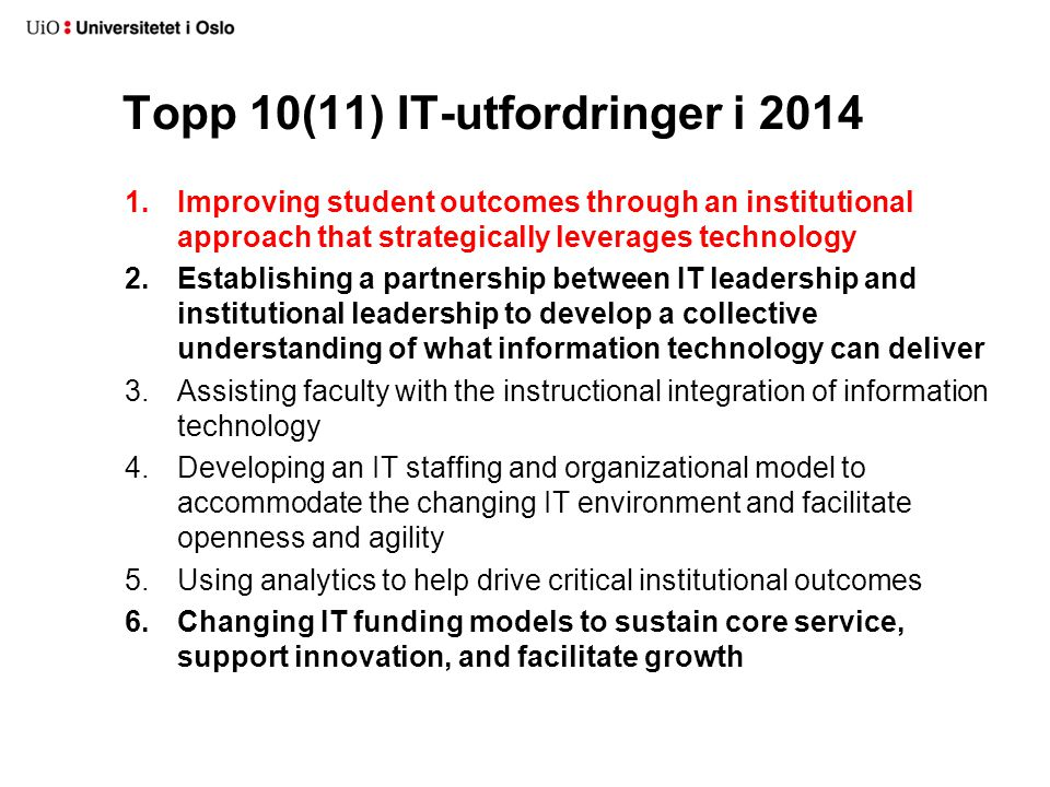 Top 10(11) IT-utfordringer i 2014 7.Addressing access demand and the wireless and device explosion 8.Sourcing technologies and services at scale to reduce costs (via cloud, greater centralization of institutional IT services and systems, cross-institutional collaborations, and so forth) 9.Determining the role of online learning and developing a strategy for that role 10.Implementing risk management and information security practices to protect institutional IT resources/data and respond to regulatory compliance mandates* 10.Developing an enterprise IT architecture that can respond to changing conditions and new opportunities*