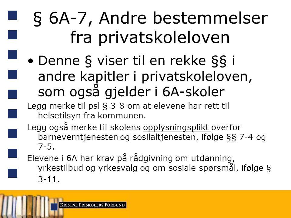 § 6A-7, Andre bestemmelser fra privatskoleloven Denne § viser til en rekke §§ i andre kapitler i privatskoleloven, som også gjelder i 6A-skoler Legg merke til psl § 3-8 om at elevene har rett til helsetilsyn fra kommunen.