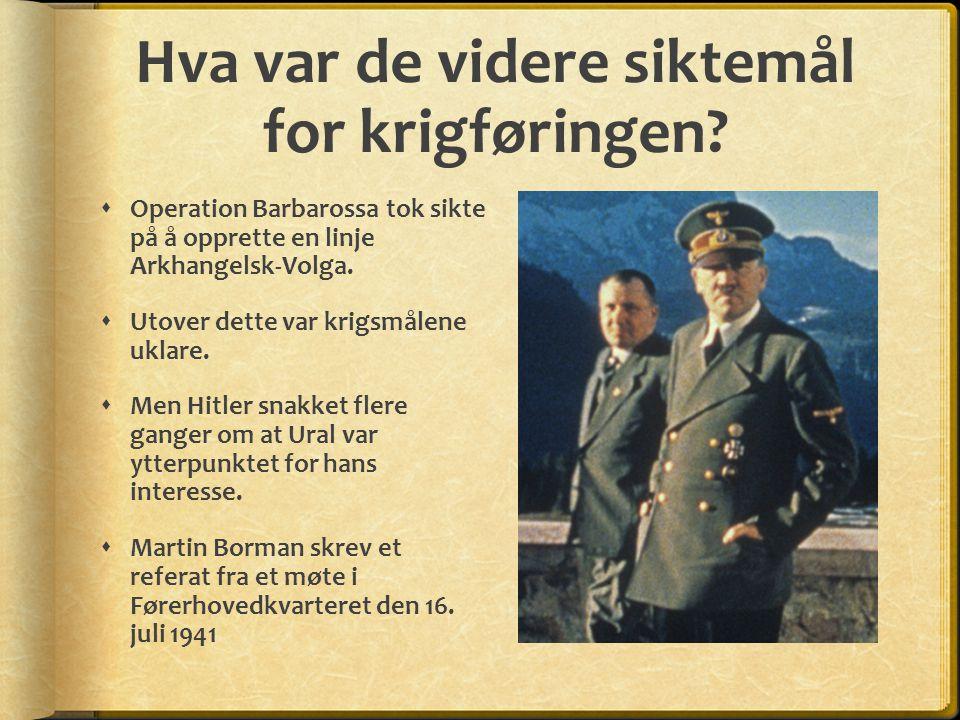 Hva var de videre siktemål for krigføringen?  Operation Barbarossa tok sikte på å opprette en linje Arkhangelsk-Volga.  Utover dette var krigsmålene