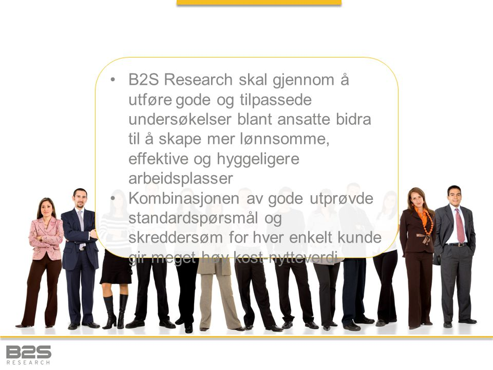 B2S Research skal gjennom å utføre gode og tilpassede undersøkelser blant ansatte bidra til å skape mer lønnsomme, effektive og hyggeligere arbeidsplasser Kombinasjonen av gode utprøvde standardspørsmål og skreddersøm for hver enkelt kunde gir meget høy kost-nytteverdi