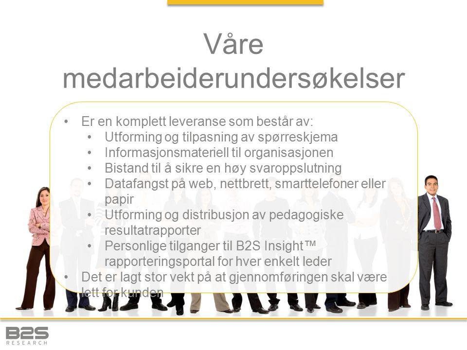 Våre medarbeiderundersøkelser Er en komplett leveranse som består av: Utforming og tilpasning av spørreskjema Informasjonsmateriell til organisasjonen Bistand til å sikre en høy svaroppslutning Datafangst på web, nettbrett, smarttelefoner eller papir Utforming og distribusjon av pedagogiske resultatrapporter Personlige tilganger til B2S Insight™ rapporteringsportal for hver enkelt leder Det er lagt stor vekt på at gjennomføringen skal være lett for kunden