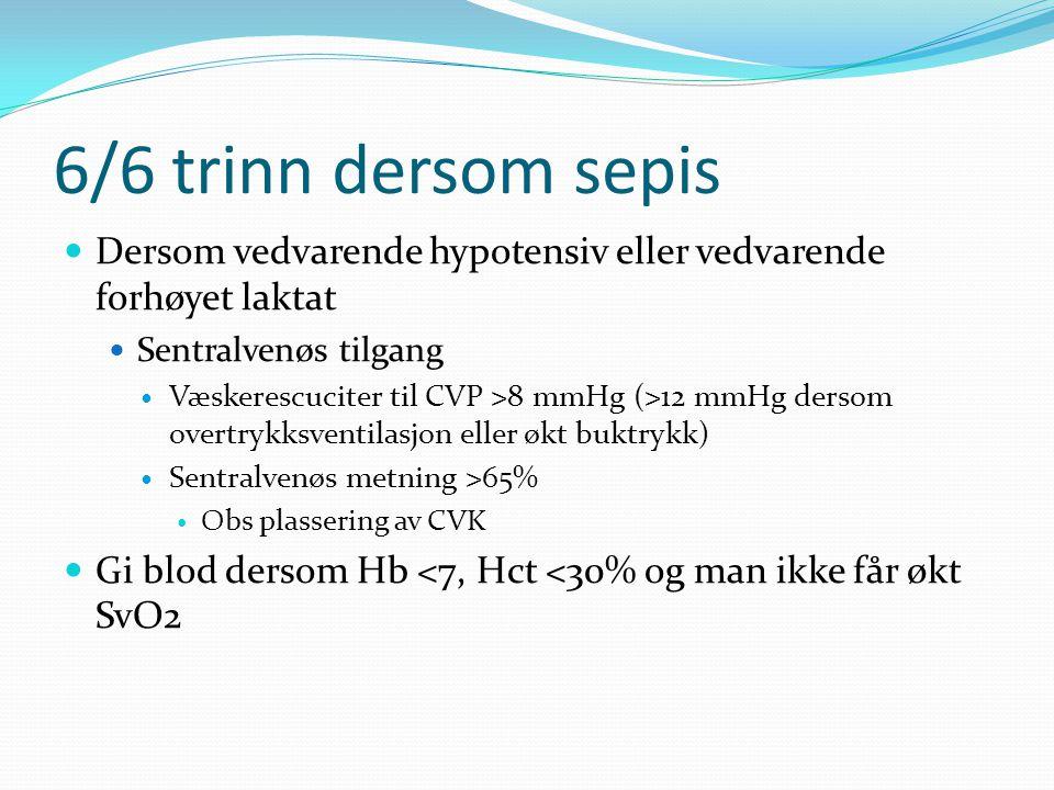 6/6 trinn dersom sepis Dersom vedvarende hypotensiv eller vedvarende forhøyet laktat Sentralvenøs tilgang Væskerescuciter til CVP >8 mmHg (>12 mmHg dersom overtrykksventilasjon eller økt buktrykk) Sentralvenøs metning >65% Obs plassering av CVK Gi blod dersom Hb <7, Hct <30% og man ikke får økt SvO2