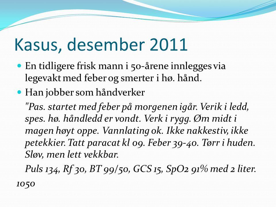 Kasus, desember 2011 En tidligere frisk mann i 50-årene innlegges via legevakt med feber og smerter i hø. hånd. Han jobber som håndverker